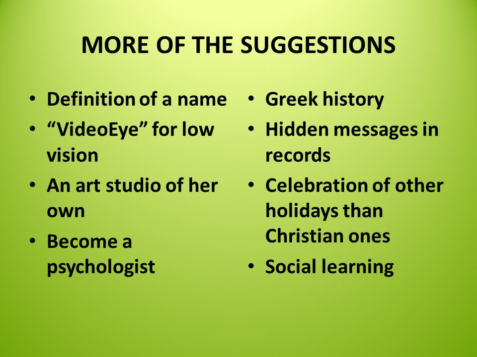 MORE OF THE SUGGESTIONS Definition of a name VideoEye for low vision An art studio of her own Become a psychologist Greek history Hidden messages in records Celebration of other holidays than Christian ones Social learning
