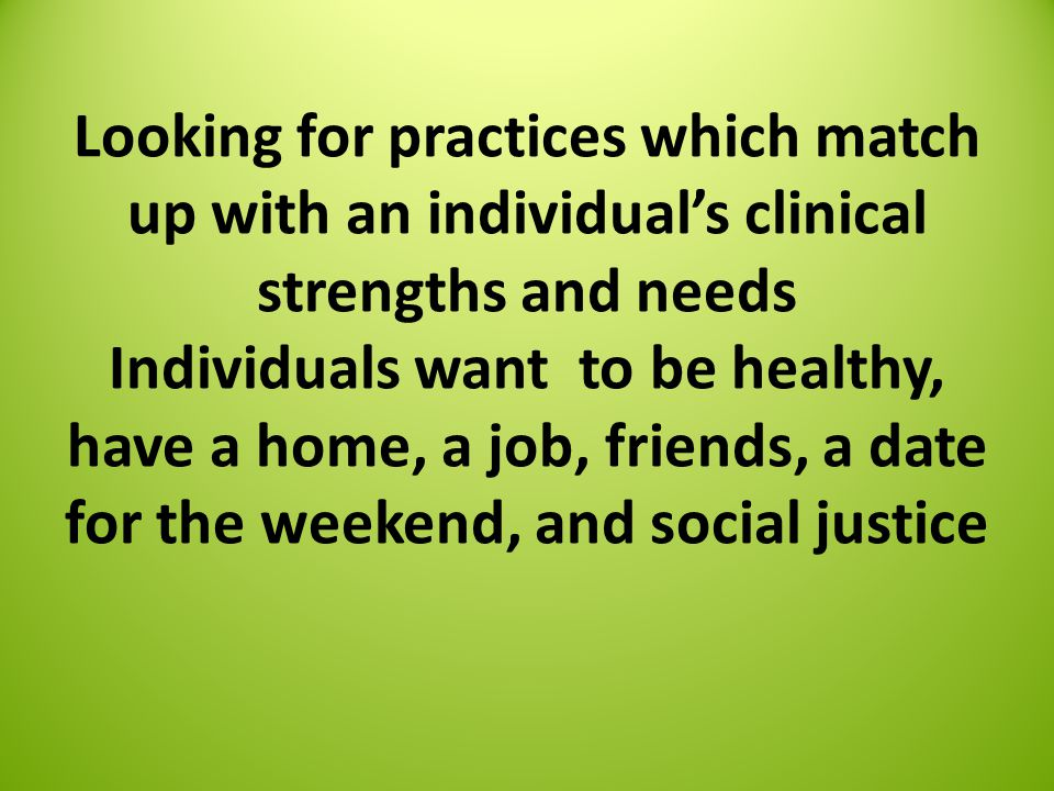 Looking for practices which match up with an individual's clinical strengths and needs Individuals want to be healthy, have a home, a job, friends, a date for the weekend, and social justice