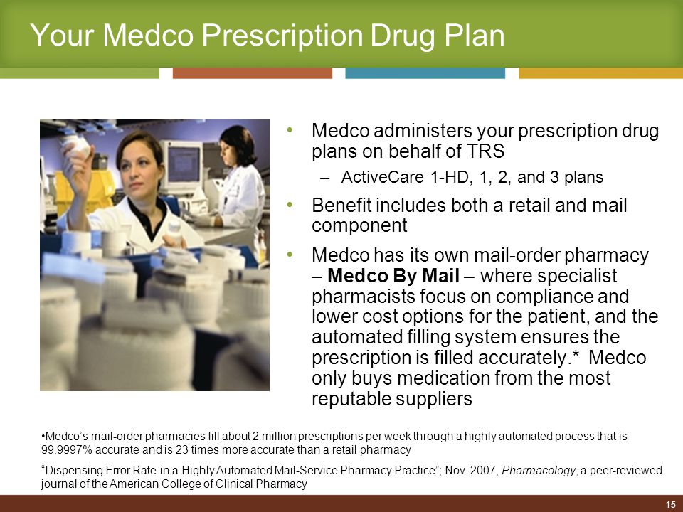 Your Medco Prescription Drug Plan Medco administers your prescription drug plans on behalf of TRS –ActiveCare 1-HD, 1, 2, and 3 plans Benefit includes both a retail and mail component Medco has its own mail-order pharmacy – Medco By Mail – where specialist pharmacists focus on compliance and lower cost options for the patient, and the automated filling system ensures the prescription is filled accurately.* Medco only buys medication from the most reputable suppliers Medco's mail-order pharmacies fill about 2 million prescriptions per week through a highly automated process that is 99.9997% accurate and is 23 times more accurate than a retail pharmacy Dispensing Error Rate in a Highly Automated Mail-Service Pharmacy Practice ; Nov.