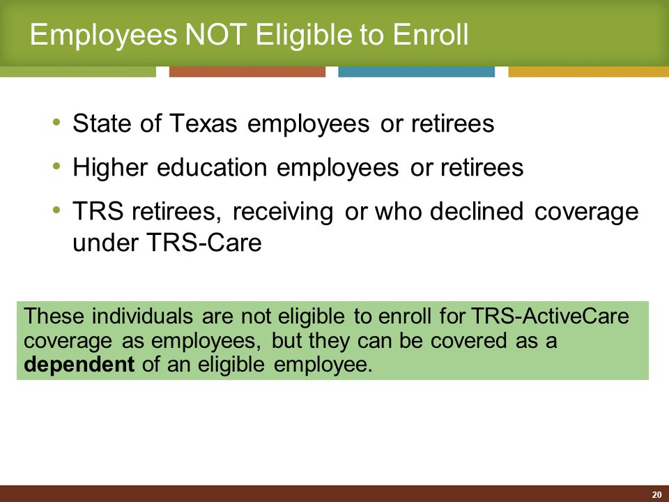 Employees NOT Eligible to Enroll State of Texas employees or retirees Higher education employees or retirees TRS retirees, receiving or who declined coverage under TRS-Care These individuals are not eligible to enroll for TRS-ActiveCare coverage as employees, but they can be covered as a dependent of an eligible employee.