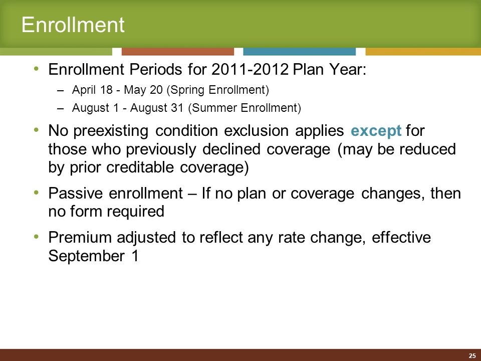 25 Enrollment Enrollment Periods for 2011-2012 Plan Year: –April 18 - May 20 (Spring Enrollment) –August 1 - August 31 (Summer Enrollment) No preexisting condition exclusion applies except for those who previously declined coverage (may be reduced by prior creditable coverage) Passive enrollment – If no plan or coverage changes, then no form required Premium adjusted to reflect any rate change, effective September 1
