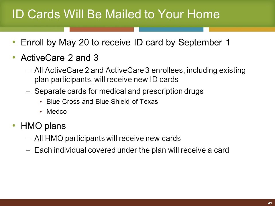 41 ID Cards Will Be Mailed to Your Home Enroll by May 20 to receive ID card by September 1 ActiveCare 2 and 3 –All ActiveCare 2 and ActiveCare 3 enrollees, including existing plan participants, will receive new ID cards –Separate cards for medical and prescription drugs Blue Cross and Blue Shield of Texas Medco HMO plans –All HMO participants will receive new cards –Each individual covered under the plan will receive a card