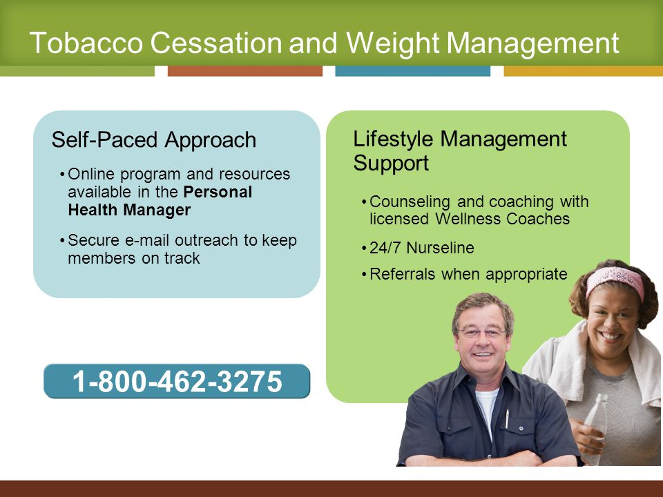 Self-Paced Approach Online program and resources available in the Personal Health Manager Secure e-mail outreach to keep members on track Lifestyle Management Support Counseling and coaching with licensed Wellness Coaches 24/7 Nurseline Referrals when appropriate Tobacco Cessation and Weight Management 1-800-462-3275