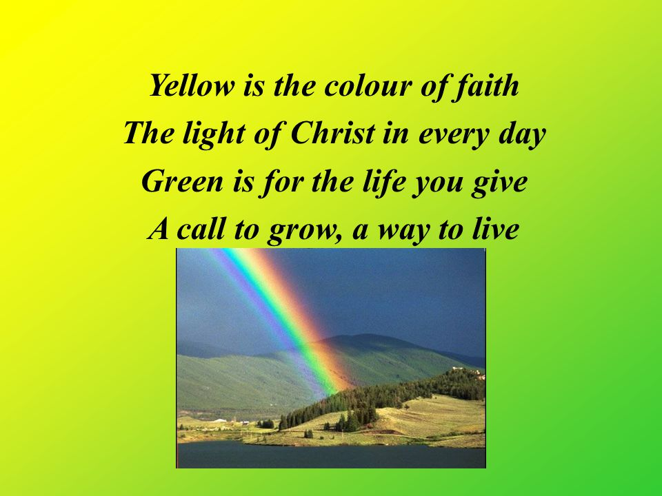 Yellow is the colour of faith The light of Christ in every day Green is for the life you give A call to grow, a way to live