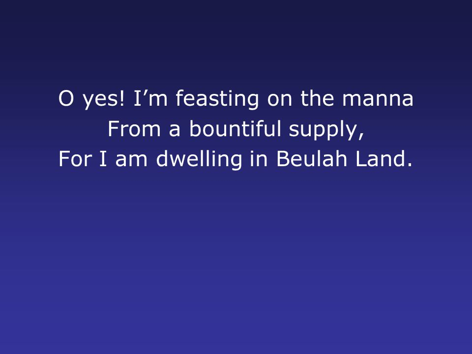 O yes! I'm feasting on the manna From a bountiful supply, For I am dwelling in Beulah Land.