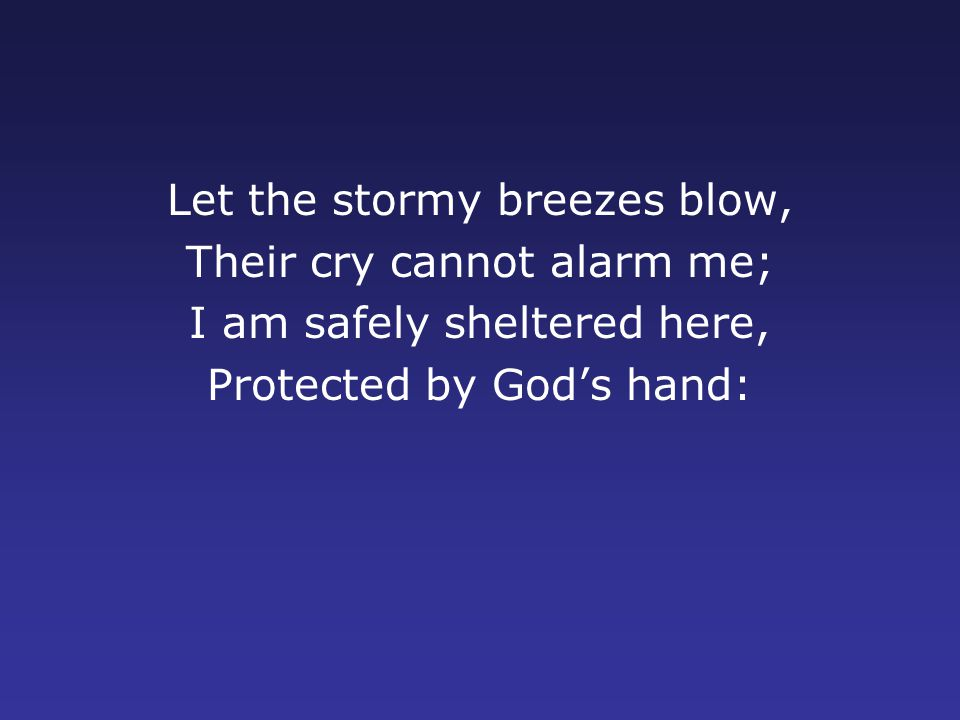 Let the stormy breezes blow, Their cry cannot alarm me; I am safely sheltered here, Protected by God's hand: