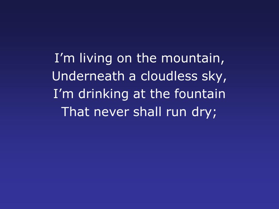 I'm living on the mountain, Underneath a cloudless sky, I'm drinking at the fountain That never shall run dry;