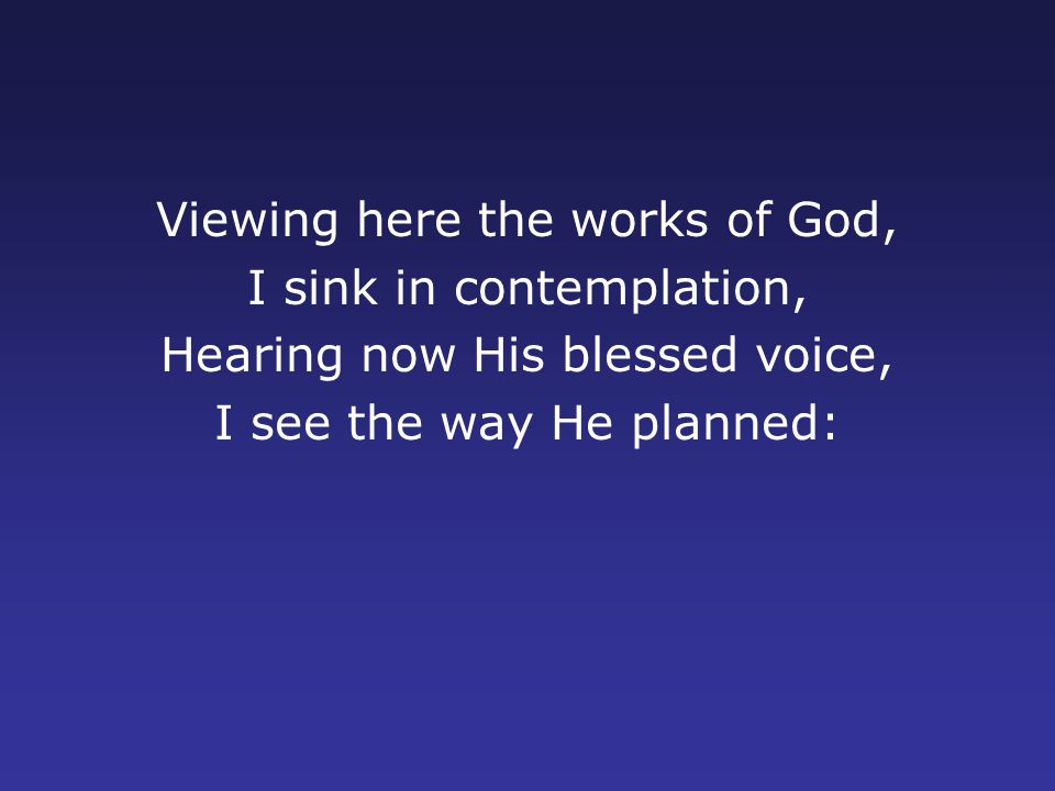 Viewing here the works of God, I sink in contemplation, Hearing now His blessed voice, I see the way He planned: