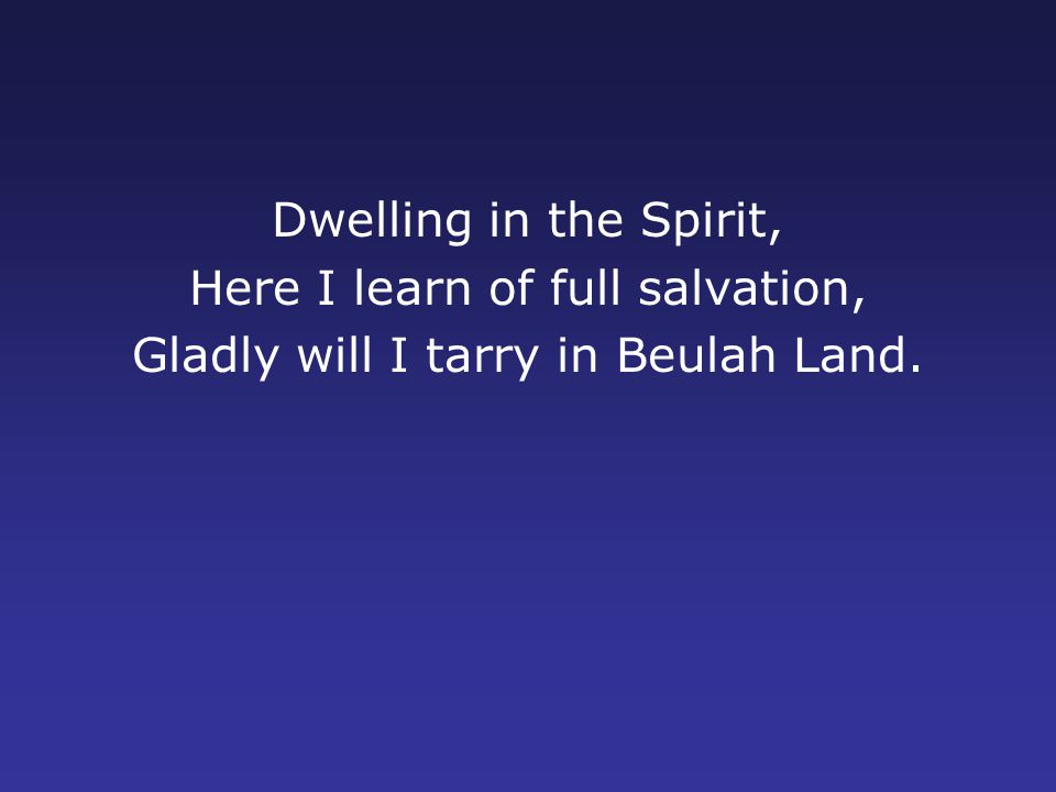 Dwelling in the Spirit, Here I learn of full salvation, Gladly will I tarry in Beulah Land.