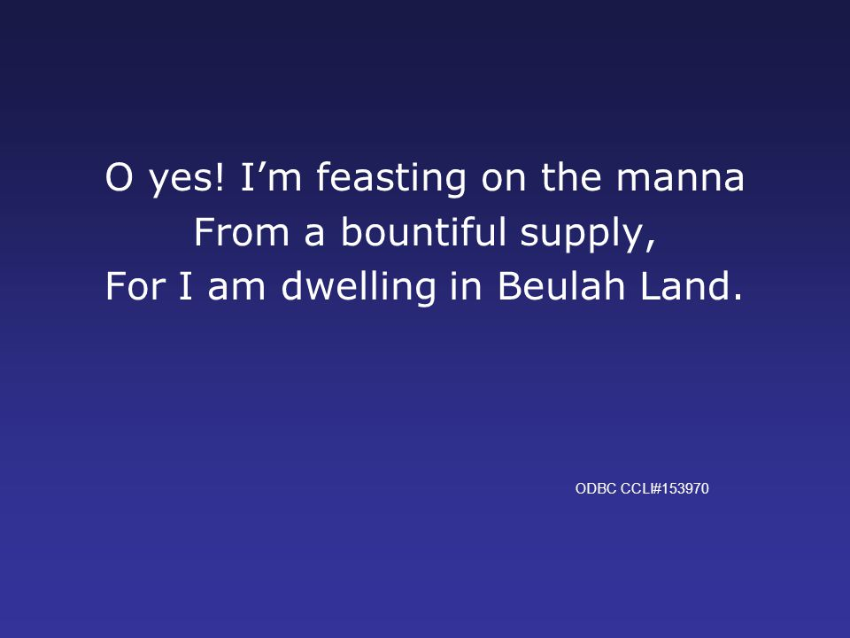 O yes. I'm feasting on the manna From a bountiful supply, For I am dwelling in Beulah Land.