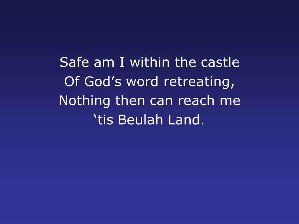 Safe am I within the castle Of God's word retreating, Nothing then can reach me 'tis Beulah Land.