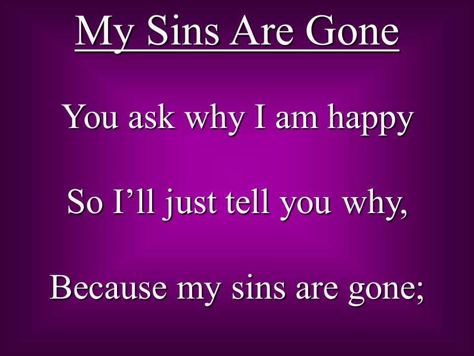 And when I meet the scoffers Who ask me where they are, I say, My sins are gone.