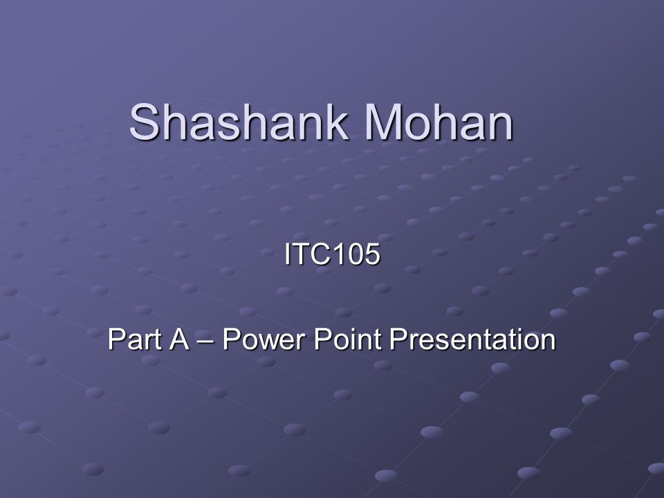 Shashank Mohan ITC105 Part A – Power Point Presentation