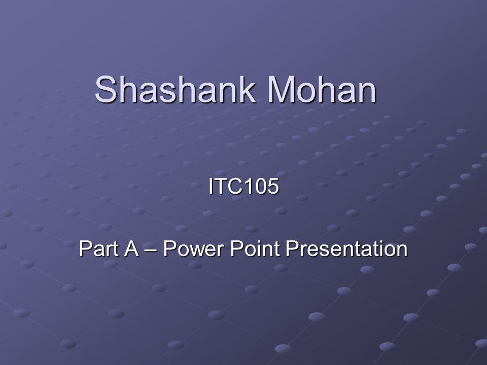 Shashank Mohan ITC105 Part A – Power Point Presentation