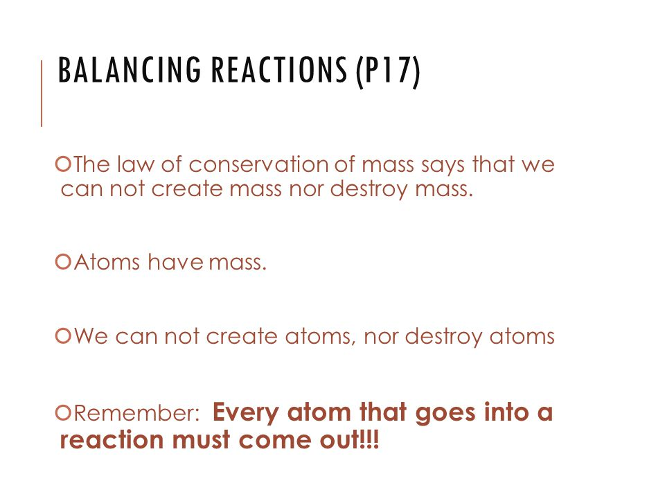 BALANCING REACTIONS (P17)  The law of conservation of mass says that we can not create mass nor destroy mass.