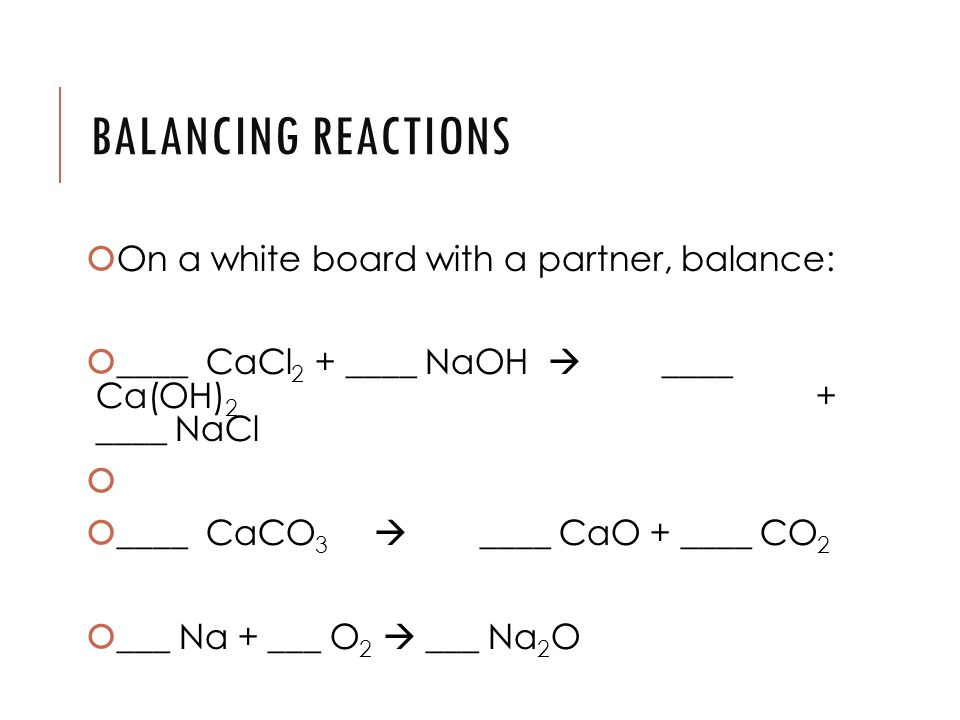 BALANCING REACTIONS  On a white board with a partner, balance:  ____ CaCl 2 + ____ NaOH  ____ Ca(OH) 2 + ____ NaCl   ____ CaCO 3  ____ CaO + ____ CO 2  ___ Na + ___ O 2  ___ Na 2 O