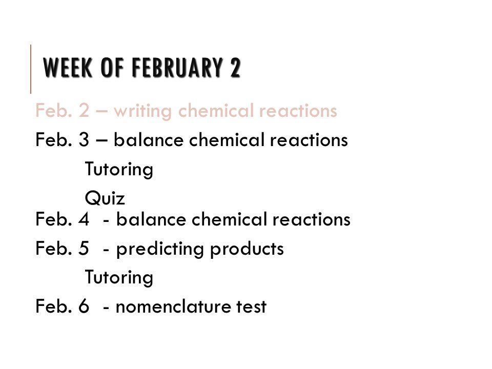 WEEK OF FEBRUARY 2 Feb. 2 – writing chemical reactions Feb.