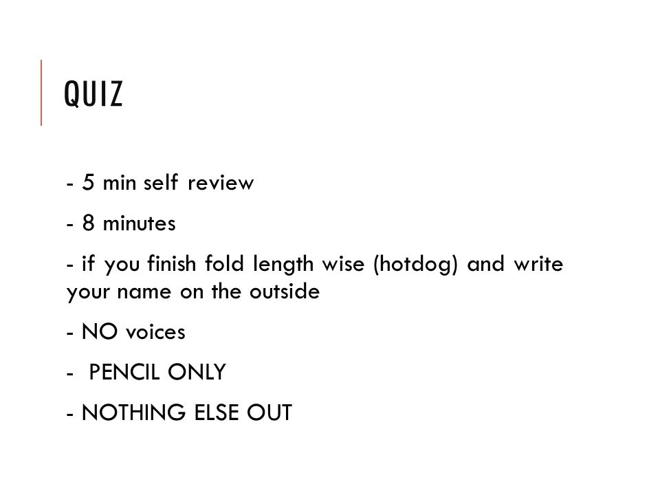QUIZ - 5 min self review - 8 minutes - if you finish fold length wise (hotdog) and write your name on the outside - NO voices - PENCIL ONLY - NOTHING ELSE OUT