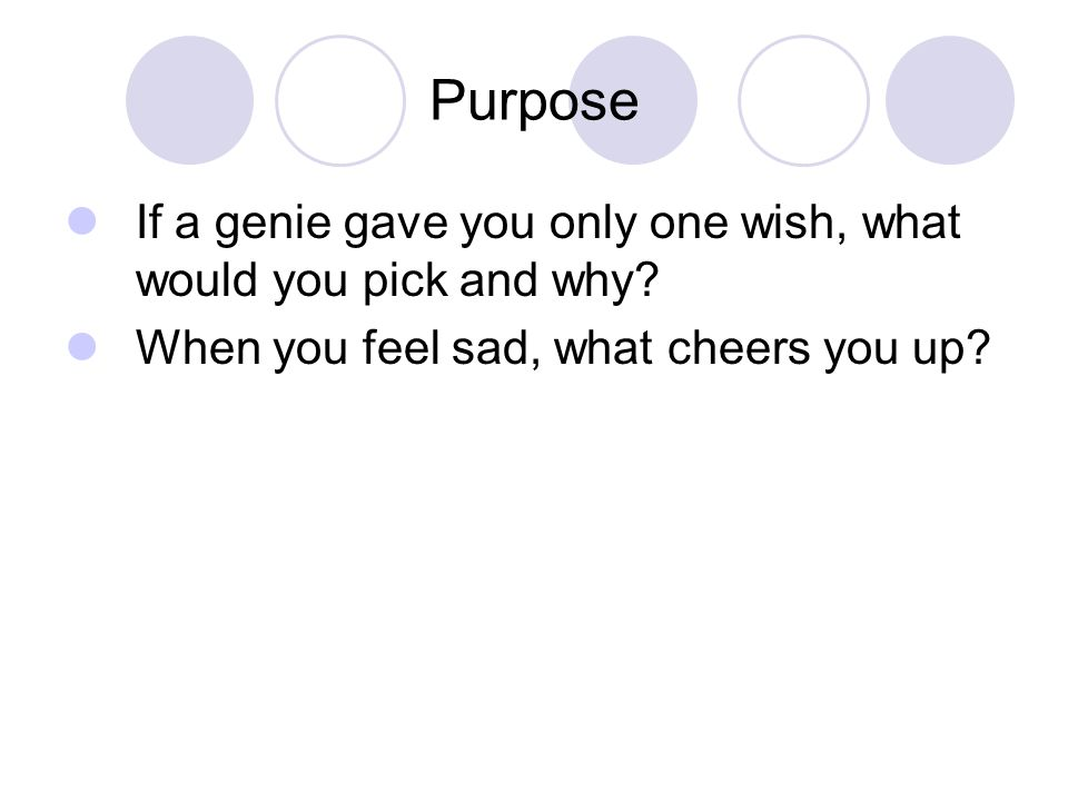 Purpose If a genie gave you only one wish, what would you pick and why.