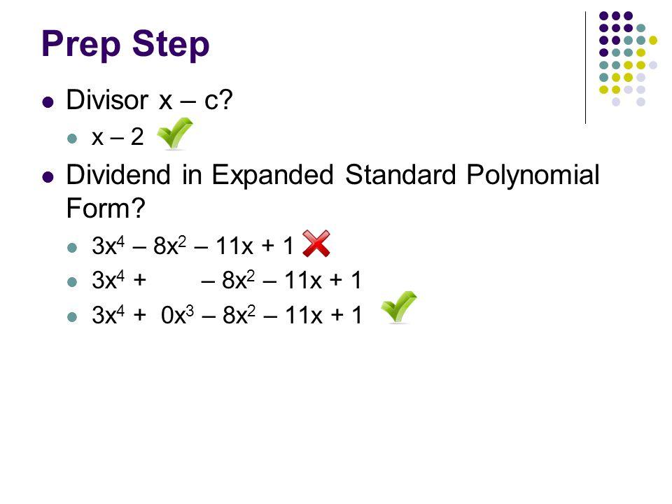 Prep Step Divisor x – c? x – 2 Dividend in Expanded Standard Polynomial Form? 3x 4 – 8x 2 – 11x + 1 3x 4 + – 8x 2 – 11x + 1 3x 4 + 0x 3 – 8x 2 – 11x +