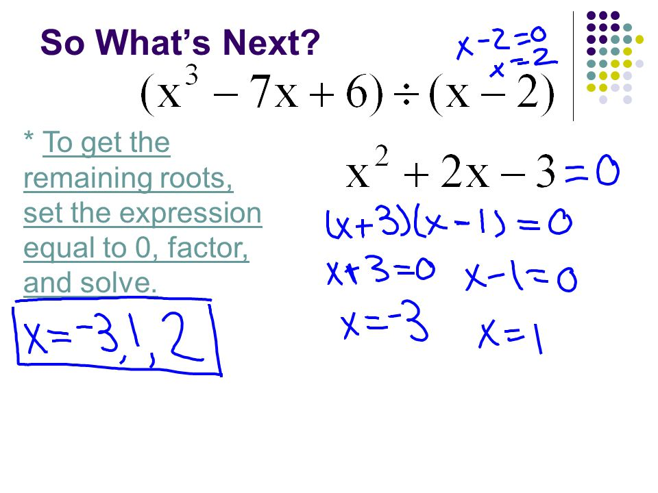 So What's Next? * To get the remaining roots, set the expression equal to 0, factor, and solve.