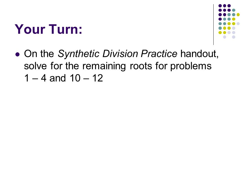 Your Turn: On the Synthetic Division Practice handout, solve for the remaining roots for problems 1 – 4 and 10 – 12