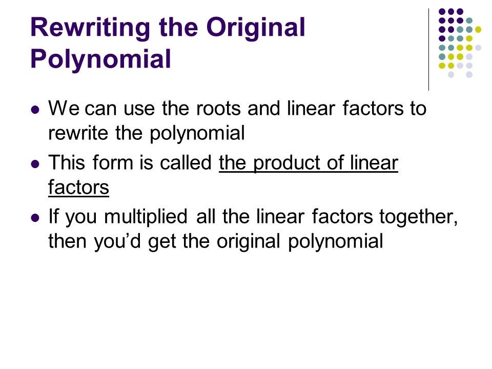 Rewriting the Original Polynomial We can use the roots and linear factors to rewrite the polynomial This form is called the product of linear factors