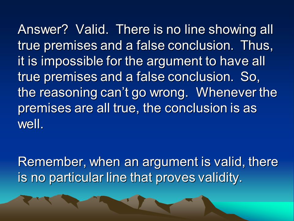 Answer. Valid. There is no line showing all true premises and a false conclusion.
