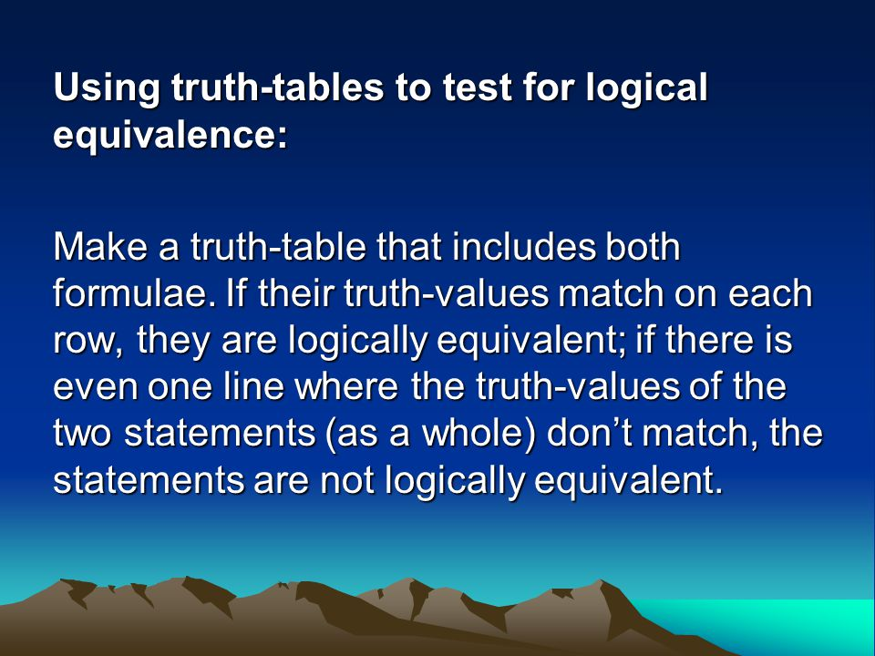 Using truth-tables to test for logical equivalence: Make a truth-table that includes both formulae. If their truth-values match on each row, they are