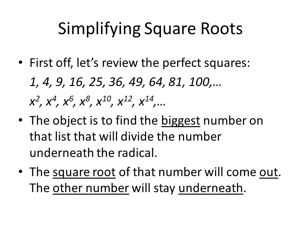 Simplifying Square Roots First off, let's review the perfect squares: 1, 4, 9, 16, 25, 36, 49, 64, 81, 100,… x 2, x 4, x 6, x 8, x 10, x 12, x 14,… The object is to find the biggest number on that list that will divide the number underneath the radical.