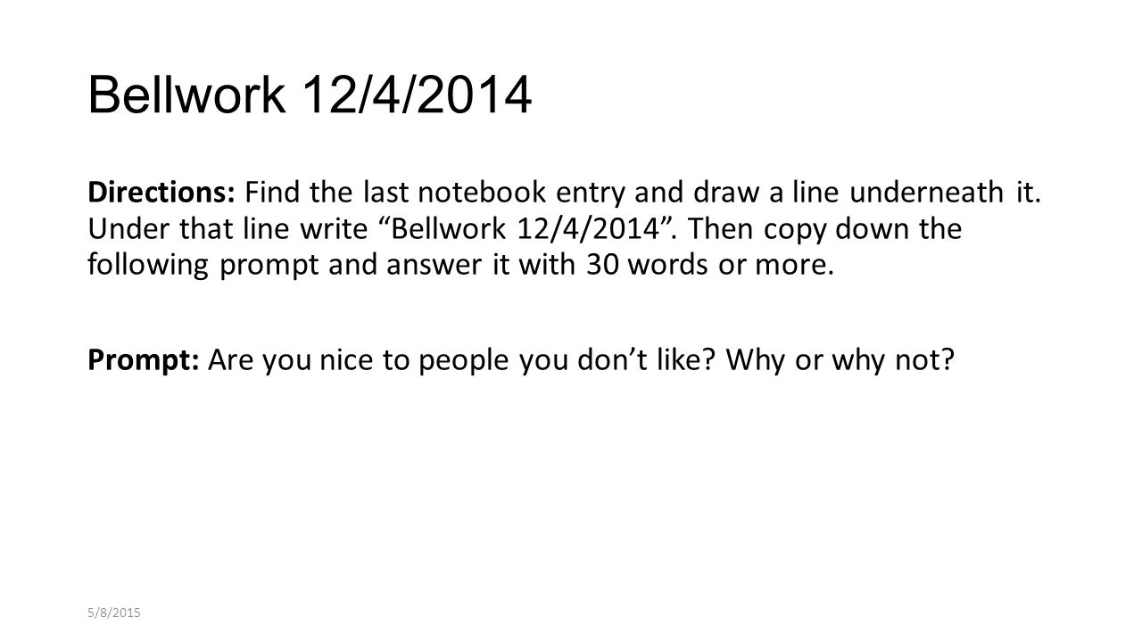 """Bellwork 12/4/2014 Directions: Find the last notebook entry and draw a line underneath it. Under that line write """"Bellwork 12/4/2014"""". Then copy down"""