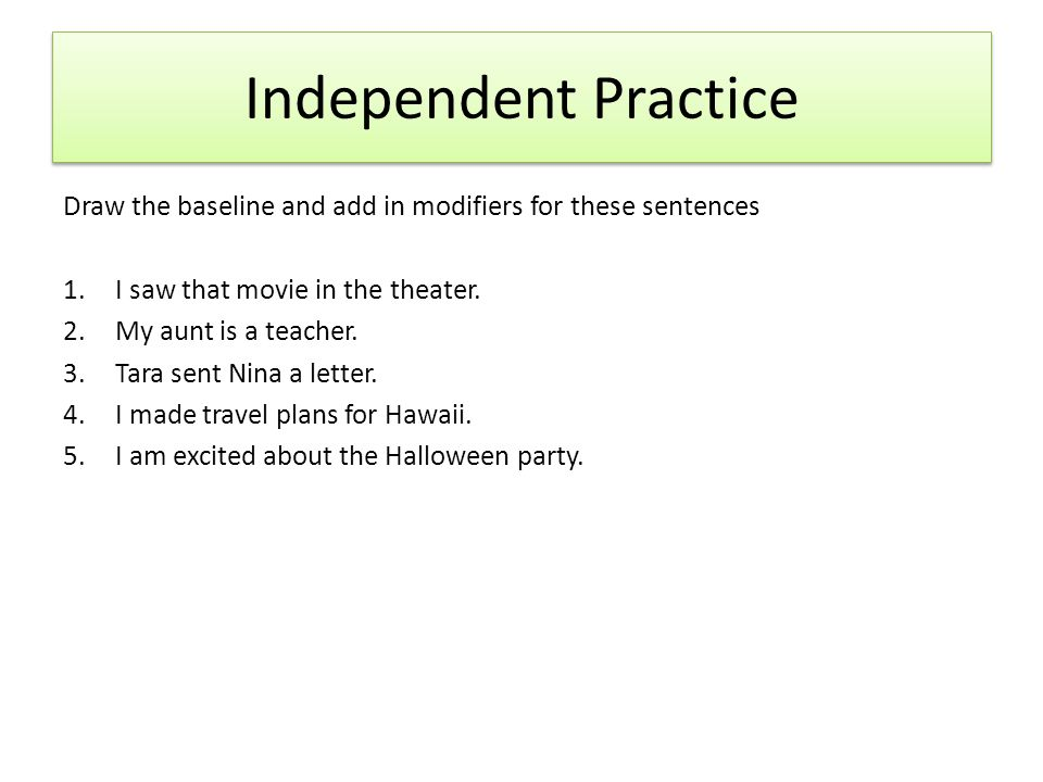 Independent Practice Draw the baseline and add in modifiers for these sentences 1.I saw that movie in the theater.