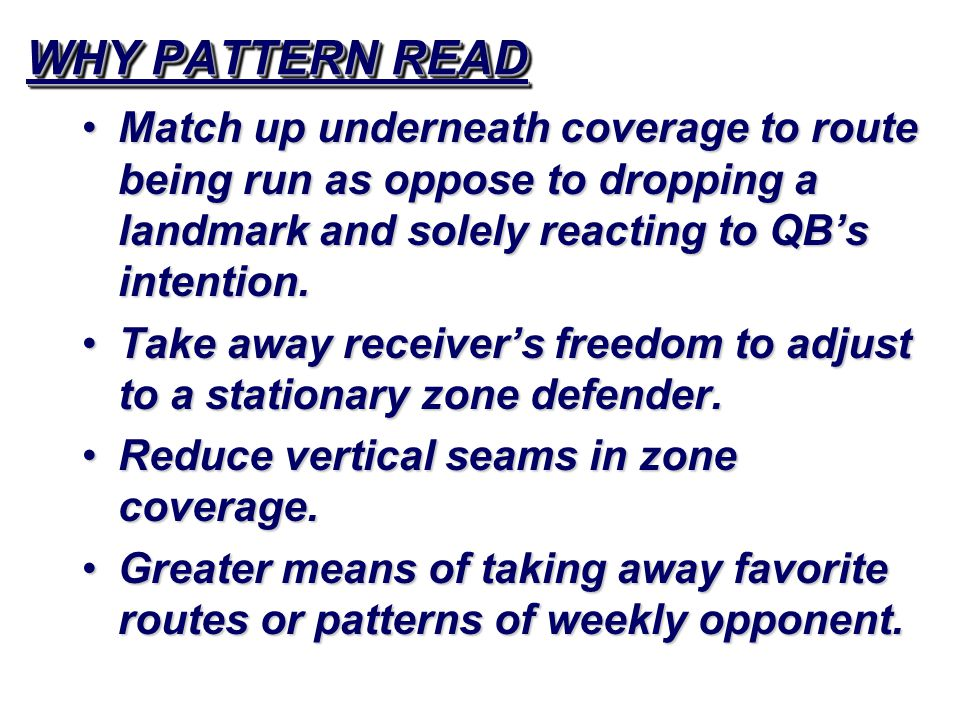 WHY PATTERN READ Match up underneath coverage to route being run as oppose to dropping a landmark and solely reacting to QB's intention.Match up under
