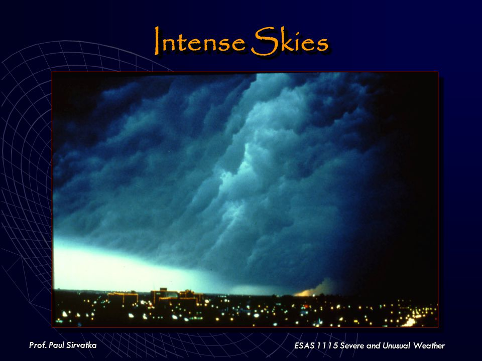 Prof. Paul Sirvatka ESAS 1115 Severe and Unusual Weather Intense Skies
