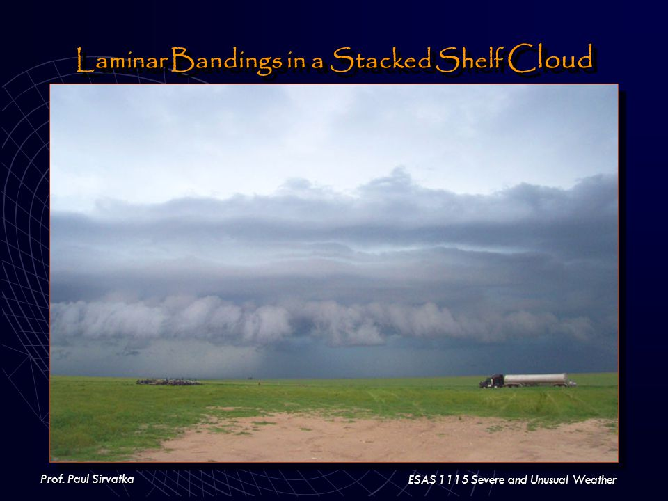 Prof. Paul Sirvatka ESAS 1115 Severe and Unusual Weather Laminar Bandings in a Stacked Shelf Cloud