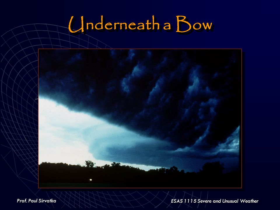 Prof. Paul Sirvatka ESAS 1115 Severe and Unusual Weather Underneath a Bow