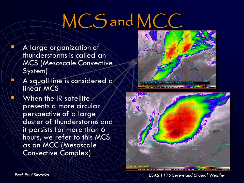 Prof. Paul Sirvatka ESAS 1115 Severe and Unusual Weather MCS and MCC  A large organization of thunderstorms is called an MCS (Mesoscale Convective Sy