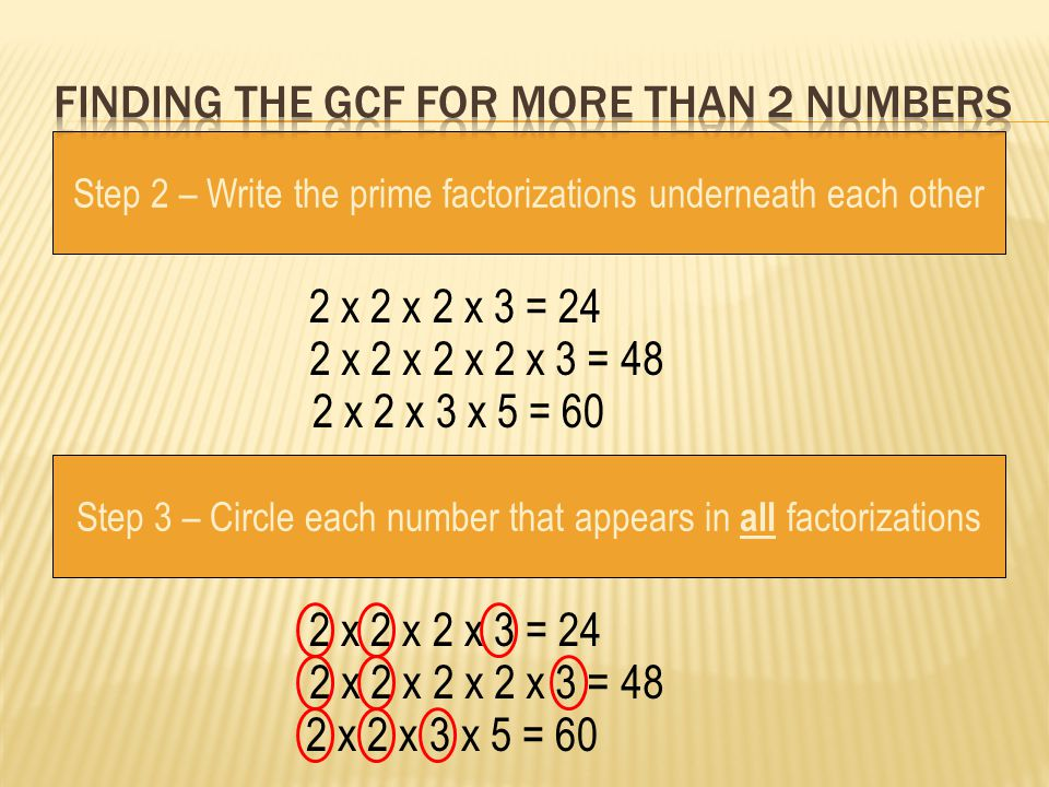 Step 2 – Write the prime factorizations underneath each other Step 3 – Circle each number that appears in all factorizations 2 x 2 x 2 x 3 = 24 2 x 2
