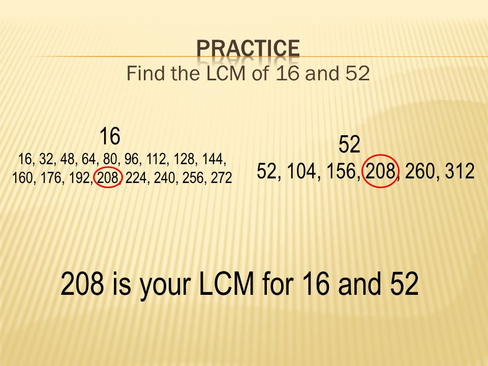 Find the LCM of 16 and 52 16 16, 32, 48, 64, 80, 96, 112, 128, 144, 160, 176, 192, 208, 224, 240, 256, 272 52 52, 104, 156, 208, 260, 312 208 is your LCM for 16 and 52