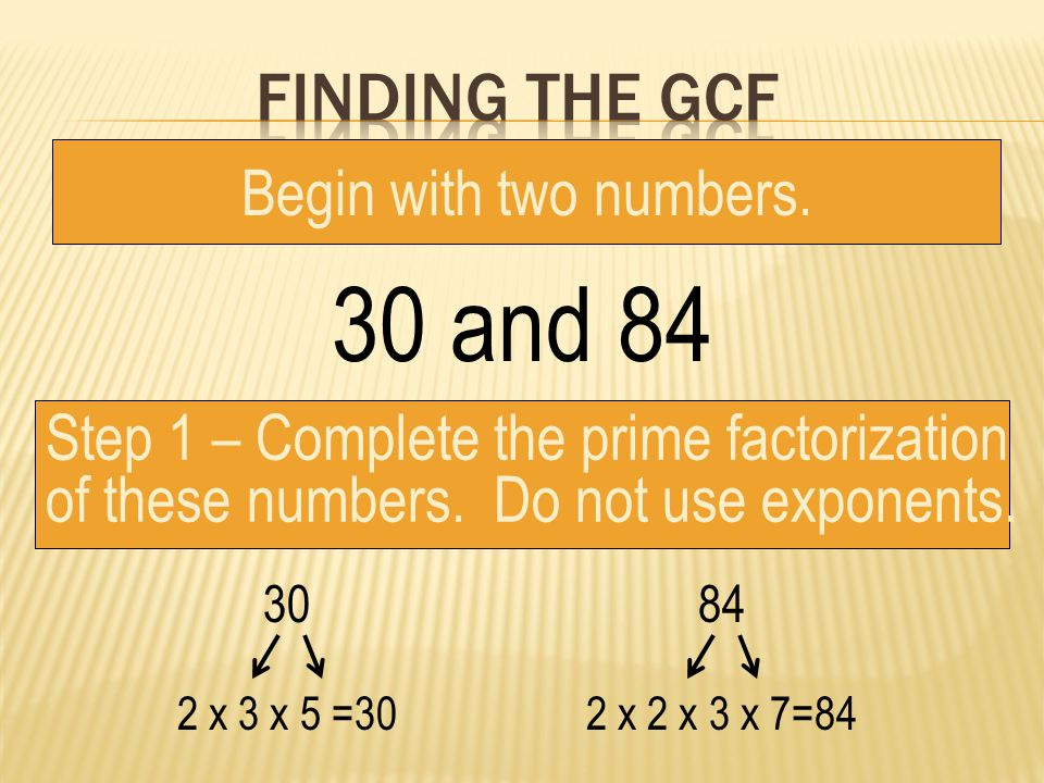 30 and 84 Begin with two numbers.Step 1 – Complete the prime factorization of these numbers.