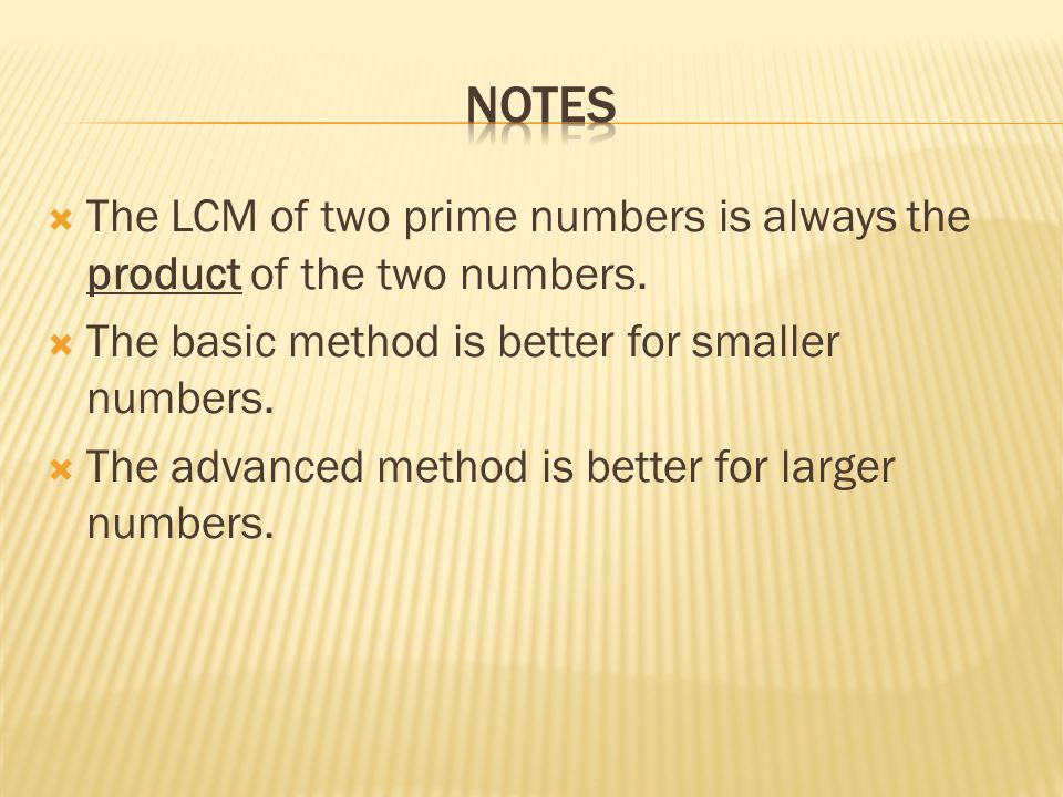  The LCM of two prime numbers is always the product of the two numbers.  The basic method is better for smaller numbers.  The advanced method is be