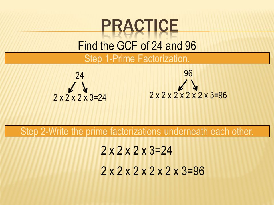 Find the GCF of 24 and 96 Step 1-Prime Factorization. 24 2 x 2 x 2 x 3=24 96 2 x 2 x 2 x 2 x 2 x 3=96 Step 2-Write the prime factorizations underneath