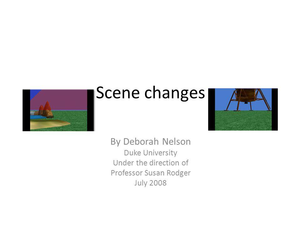 Scene changes By Deborah Nelson Duke University Under the direction of Professor Susan Rodger July 2008
