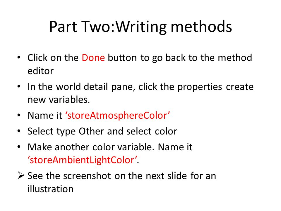 Part Two:Writing methods Click on the Done button to go back to the method editor In the world detail pane, click the properties create new variables.