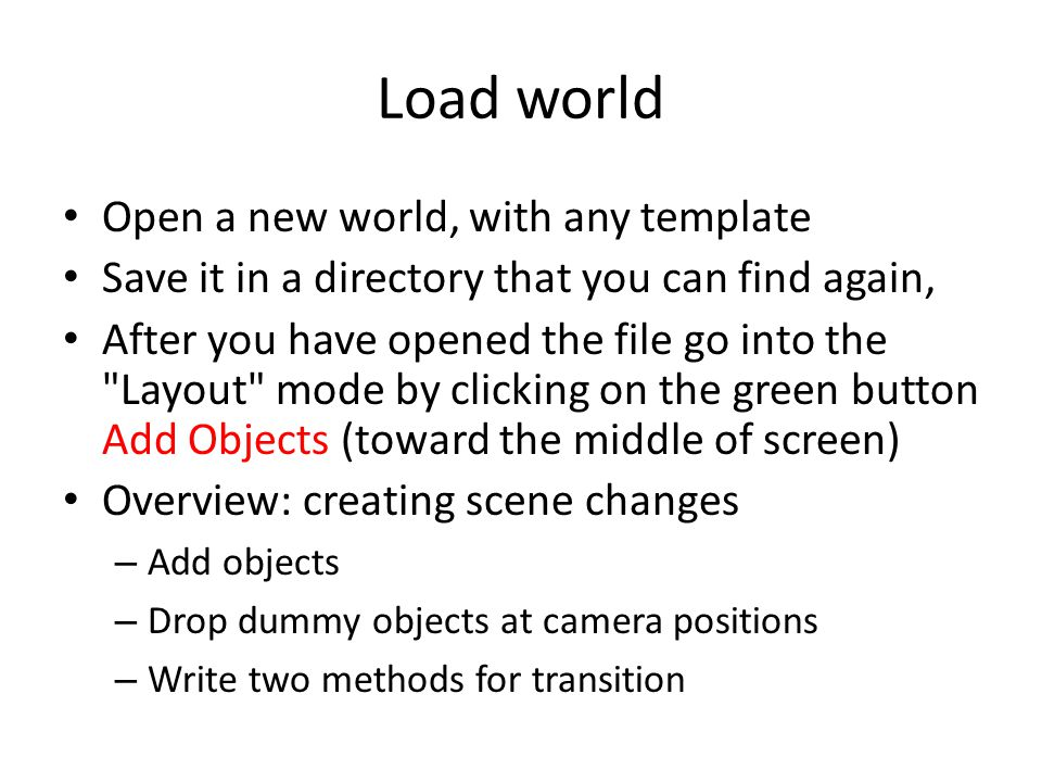 Load world Open a new world, with any template Save it in a directory that you can find again, After you have opened the file go into the Layout mode by clicking on the green button Add Objects (toward the middle of screen) Overview: creating scene changes – Add objects – Drop dummy objects at camera positions – Write two methods for transition