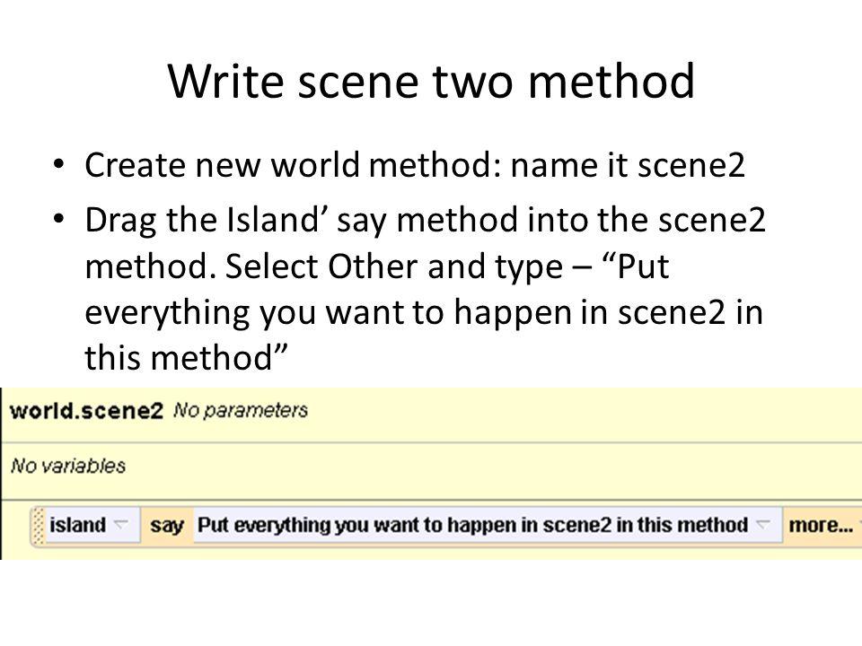 Write scene two method Create new world method: name it scene2 Drag the Island' say method into the scene2 method.