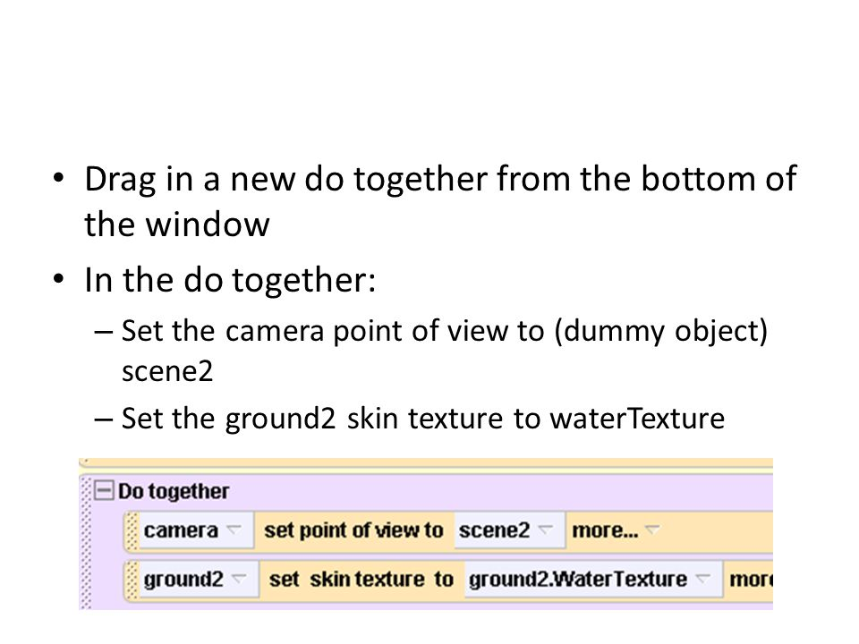 Drag in a new do together from the bottom of the window In the do together: – Set the camera point of view to (dummy object) scene2 – Set the ground2 skin texture to waterTexture