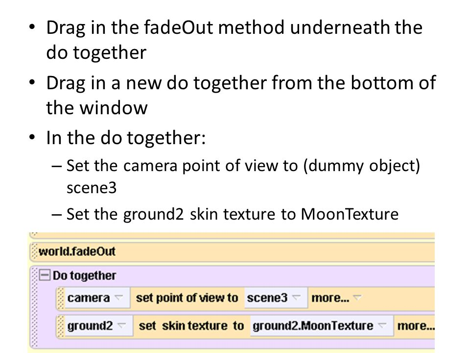 Drag in the fadeOut method underneath the do together Drag in a new do together from the bottom of the window In the do together: – Set the camera point of view to (dummy object) scene3 – Set the ground2 skin texture to MoonTexture