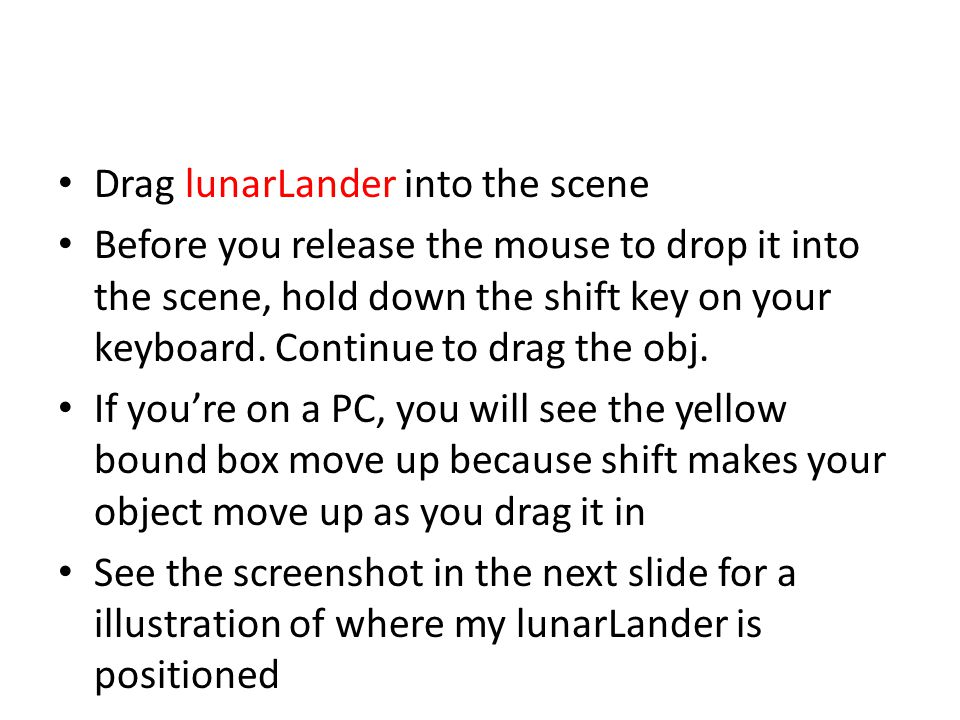 Drag lunarLander into the scene Before you release the mouse to drop it into the scene, hold down the shift key on your keyboard.