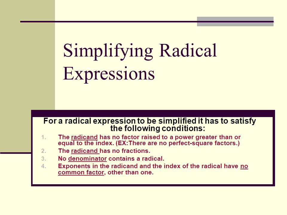 Simplifying Radical Expressions For a radical expression to be simplified it has to satisfy the following conditions: 1.